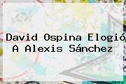 David Ospina Elogió A <b>Alexis Sánchez</b>