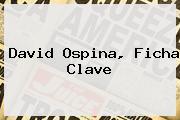 <b>David Ospina</b>, Ficha Clave