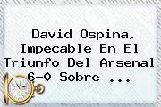 David Ospina, Impecable En El Triunfo Del <b>Arsenal</b> 6-0 Sobre ...