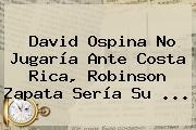 <b>David Ospina</b> No Jugaría Ante Costa Rica, Robinson Zapata Sería Su <b>...</b>