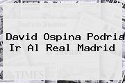 <b>David Ospina</b> Podria Ir Al Real Madrid