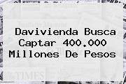 <b>Davivienda</b> Busca Captar 400.000 Millones De Pesos