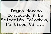 Dayro Moreno Convocado A La Selección <b>Colombia</b>, Partidos <b>VS</b> ...