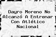 Dayro Moreno No Alcanzó A Entrenar Con <b>Atlético Nacional</b>
