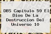 DBS <b>Capitulo 59</b> El Dios De La Destruccion Del Universo 10