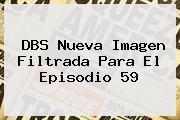 DBS Nueva Imagen Filtrada Para El Episodio <b>59</b>