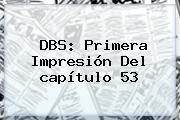 DBS: Primera Impresión Del <b>capítulo 53</b>