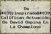 De &#039;inspirada&#039; Califican Actuación De <b>David Ospina</b> En La Champions