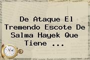 De Ataque El Tremendo Escote De <b>Salma Hayek</b> Que Tiene <b>...</b>