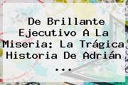 De Brillante Ejecutivo A La Miseria: La Trágica Historia De <b>Adrián</b> <b>...</b>