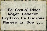 De Casualidad: <b>Roger Federer</b> Explicó La Curiosa Manera En Que <b>...</b>