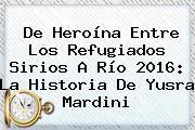 De Heroína Entre Los Refugiados Sirios A Río 2016: La Historia De <b>Yusra Mardini</b>