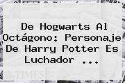 De Hogwarts Al Octágono: Personaje De <b>Harry Potter</b> Es Luchador ...