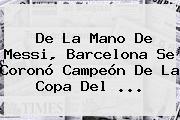 De La Mano De Messi, <b>Barcelona</b> Se Coronó Campeón De La Copa Del ...
