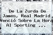 De La Zurda De James, <b>Real Madrid</b> Venció Sobre La Hora Al Sporting ...