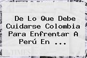 De Lo Que Debe Cuidarse <b>Colombia</b> Para Enfrentar A Perú En <b>...</b>