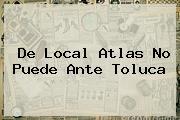 De Local <b>Atlas</b> No Puede Ante <b>Toluca</b>