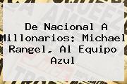De Nacional A <b>Millonarios</b>: Michael Rangel, Al Equipo Azul