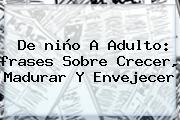 De <b>niño</b> A Adulto: <b>frases</b> Sobre Crecer, Madurar Y Envejecer