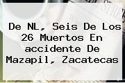 De NL, Seis De Los 26 Muertos En <b>accidente</b> De <b>Mazapil</b>, <b>Zacatecas</b>