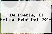 De Puebla, El Primer Bebé Del <b>2016</b>