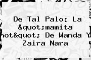 De Tal Palo: La &quot;mamita <b>hot</b>&quot; De Wanda Y Zaira Nara