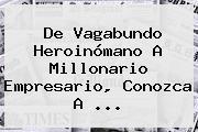 De Vagabundo Heroinómano A Millonario Empresario, Conozca A ...