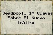 <b>Deadpool</b>: 10 Claves Sobre El Nuevo Tráiler