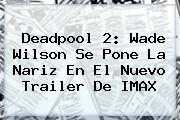 <b>Deadpool 2</b>: Wade Wilson Se Pone La Nariz En El Nuevo Trailer De IMAX