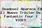 <b>Deadpool</b> Aparece En El Nuevo Tráiler De Fantastic Four |<b> VIDEO