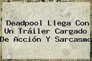<b>Deadpool</b> Llega Con Un Tráiler Cargado De Acción Y Sarcasmo