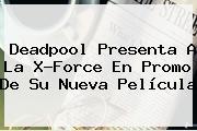 <b>Deadpool</b> Presenta A La X-Force En Promo De Su Nueva Película