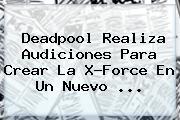 <b>Deadpool</b> Realiza Audiciones Para Crear La X-Force En Un Nuevo ...