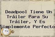 <b>Deadpool</b> Tiene Un Tráiler Para Su Tráiler, Y Es Simplemente Perfecto