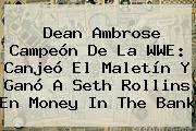 Dean Ambrose Campeón De La WWE: Canjeó El Maletín Y Ganó A Seth Rollins En <b>Money In The Bank</b>
