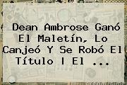 Dean Ambrose Ganó El Maletín, Lo Canjeó Y Se Robó El Título   El <b>...</b>