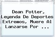 <b>Dean Potter</b>, Leyenda De Deportes Extremos, Muere Al Lanzarse Por <b>...</b>
