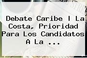 <b>Debate Caribe</b> | La Costa, Prioridad Para Los Candidatos A La ...