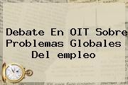 Debate En OIT Sobre Problemas Globales Del <b>empleo</b>