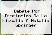 Debate Por Distincion De La Fiscalia A <b>Natalia Springer</b>