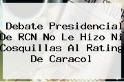 <b>Debate Presidencial</b> De <b>RCN</b> No Le Hizo Ni Cosquillas Al Rating De Caracol