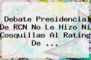 <b>Debate Presidencial</b> De <b>RCN</b> No Le Hizo Ni Cosquillas Al Rating De ...