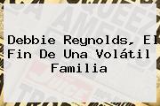 <b>Debbie Reynolds</b>, El Fin De Una Volátil Familia