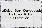 ¿Debe Ser Convocado <b>Falcao</b> A La Selección?