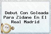Debut Con Goleada Para Zidane En El <b>Real Madrid</b>