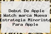 Debut De Apple Watch <b>marca</b> Nueva Estrategia Minorista Para Apple