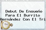 Debut De Ensueño Para El <b>Burrito Hernández</b> Con El Tri
