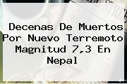 Decenas De Muertos Por Nuevo Terremoto Magnitud 7,3 En <b>Nepal</b>
