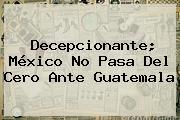 Decepcionante; <b>México</b> No Pasa Del Cero Ante Guatemala