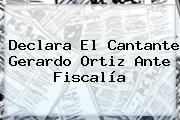 Declara El Cantante <b>Gerardo Ortiz</b> Ante Fiscalía